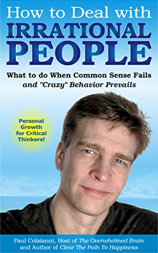 """How to Deal with Irrational People: What to do When Common Sense Fails and """"Crazy"""" Behavior Prevails"""